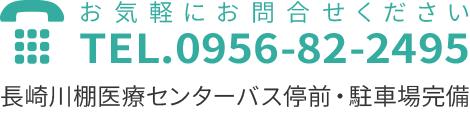 お気軽にお問い合わせください。TEL.0956-82-2495 長崎川棚医療センターバス停前・駐車場完備